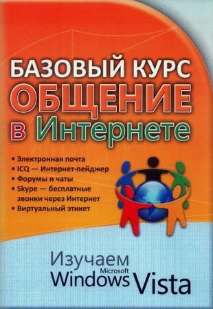 Базовый курс. Общение в Интернете. Изучаем Microsoft Windows Vista : практическое пособие.