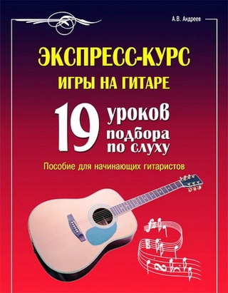 Экспресс - курс игры на гитаре : 19 уроков подбора по слуху: пособие для начинающих гитаристов.