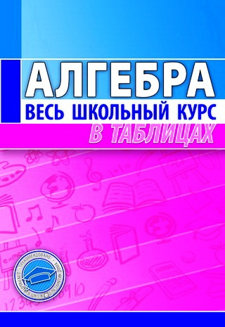 Алгебра.Весь школьный курс в таблицах. (4-е изд.)