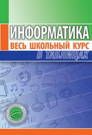 Информатика. Весь школьный курс в таблицах (3-е изд.)